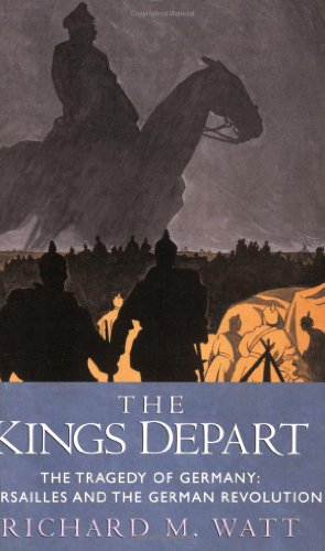 The Kings Depart: The Tragedy of Germany - Versailles and the German Revolution: Watt, Richard M.
