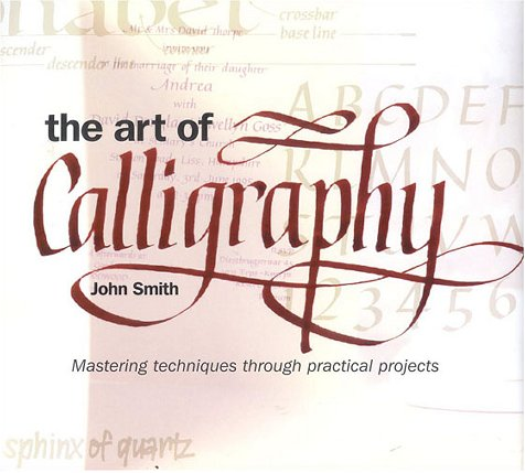 The Art of Calligraphy: Mastering Techniques Through Practical Projects: Smith, John