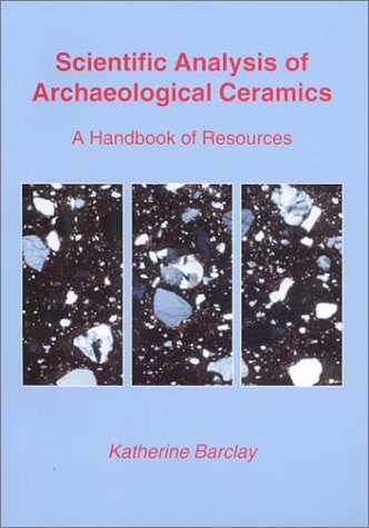 Scientific Analysis of Archaeological Ceramics: A handbook of resources: Barclay, Katherine