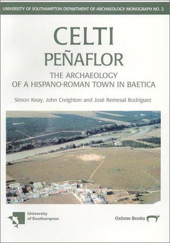 Celti Penaflor: The Archaeology of a Hispano-Roman Town in Baetica: Keay, Simon; Creighton, John; ...