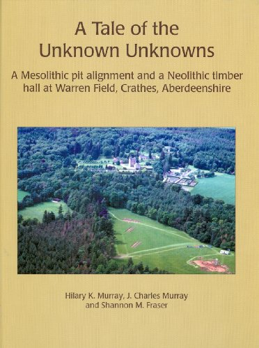 9781842173473: A Tale of the Unknown Unknowns: A Mesolithic Pit Alignment and a Neolithic Timber Hall at Warren Field, Crathes, Aberdeenshire