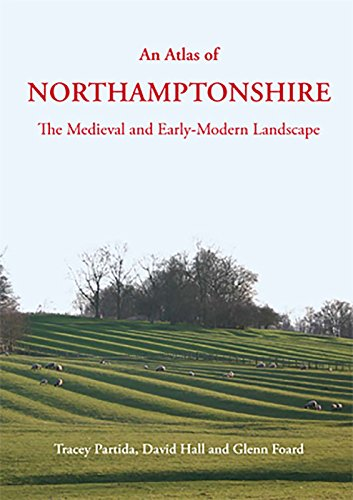 An atlas of Northamptonshire; the medieval and early-modern landscape: Tracey Partida and David ...