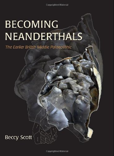 Becoming Neanderthals: The Earlier British Middle Palaeolithic: Rebecca Scott