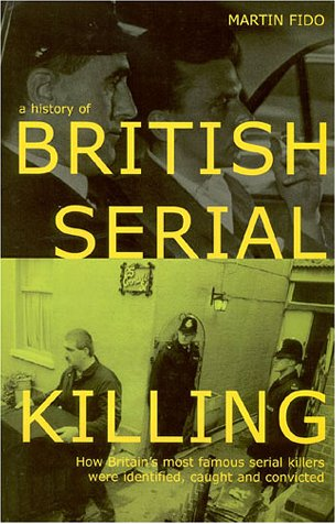 A History of British Serial Killing: How Britain's Most Famous Serial Killers Were Identified, Ca...