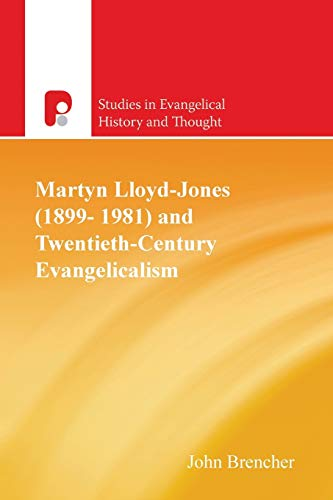 Martyn Lloyd-Jones and Twentieth-Century Evangelicalism (Studies in Evangelical History and Thought...