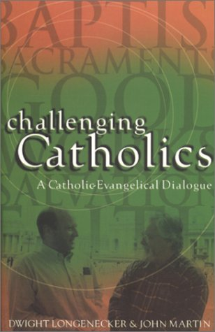 Challenging Catholics: A Catholic Evangelical Dialogue: Longenecker, Dwight; Martin, John