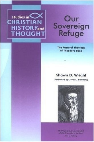 Our Sovereign Refuge The Pastoral Theology of Theodore Beza