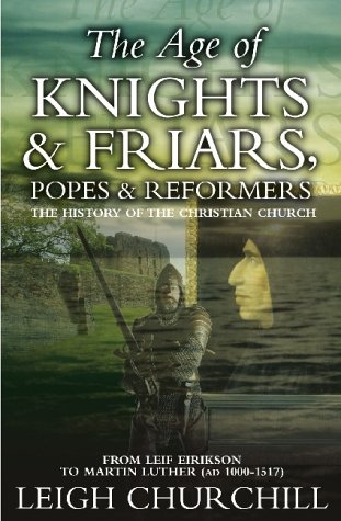 The Age of Knights, Friars, Popes and Reformers: The History of the Christian Church: Churchill, ...