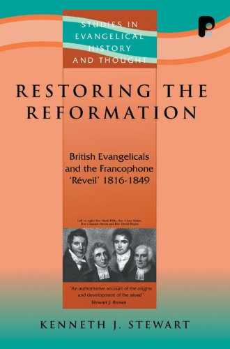 Restoring The Reformation: British Evangelicalism and the Francophone 'Reveil' 1816 - ...