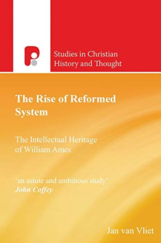The Rise of Reformed System: The Intellectual Heritage of William Ames: Jan Van Vliet