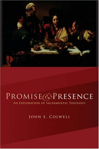 Promise and Presence: An Exploration of Sacramental Theology: Colwell, John E.