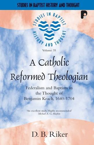 Catholic Reformed Theologian Federalism and Baptism in the Thought of Benjamin Keach, 1640-1704: ...