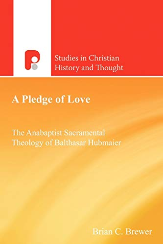 Pledge of Love The Anabaptist Sacramental Theology of Balthasar Hubmaier