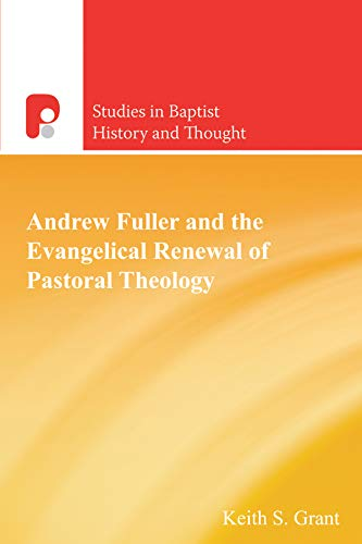 Andrew Fuller and the Evangelical Renewal of Pastoral Theology: (Studies in Baptist History and ...