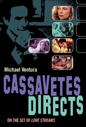 Cassavetes Directs: John Cassavetes and the Making of Love Streams: Michael Ventura