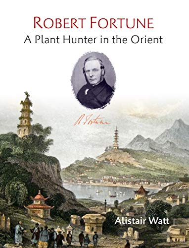 Robert Fortune: A Plant Hunter in the Orient: Watt, Alistair