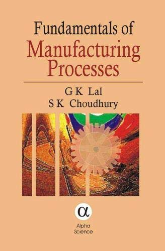 Fundamentals of Manufacturing Processes: G. K. Lal, S. K. Choudhury