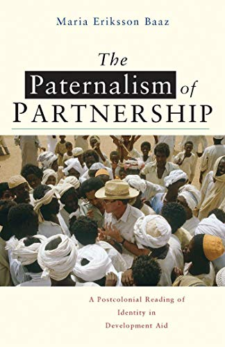 The Paternalism of Partnership: A Postcolonial Reading of Identity in Development Aid: Baaz, Maria ...