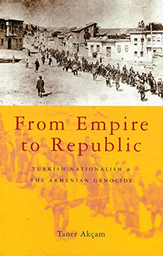From Empire to Republic: Turkish Nationalism and the Armenian Genocide: Akcam, Taner