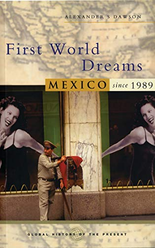 First World Dreams: Mexico Since 1989 (Global History of the Present): Alexander S. Dawson