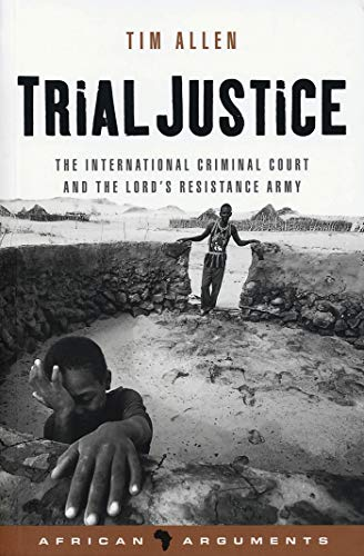 Trial Justice: The International Criminal Court and the Lord's Resistance Army (African Arguments) (184277736X) by Tim Allen