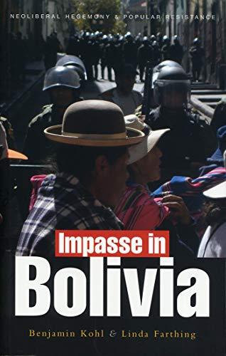 Impasse in Bolivia: Neoliberal Hegemony and Popular Resistance: Benjamin Kohl, Linda C. Farthing