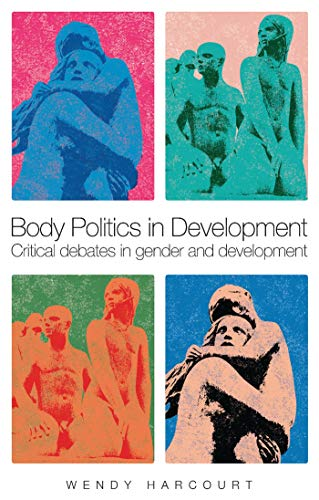 Body Politics in Development: Critical Debates in Gender and Development: Harcourt, Wendy
