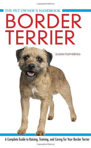Border Terrier: A Complete Guide to Raisin, Training, and Caring for Your Border Terrier: ...
