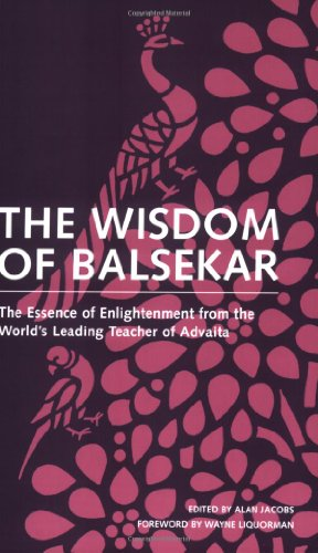Wisdom Of Balsekar : The Essence of Enlightenment from the Worlds Leading Teacher of Advaita