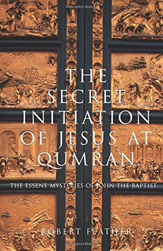 THE SECRET INITIATION OF JESUS AT QUMRAN The Essene Mysteries of John the Baptist