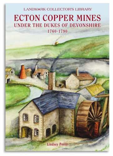 The Ecton Copper Mines Under the Dukes of Devonshire, 1760-1790 (Landmark Collector's Library) (9781843061250) by Lindsey Porter