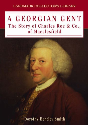 Georgian Gent : The Story of Charles Roe and Co. of Macclesfield: Smith, Dorothy Bentley