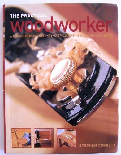 9781843091950: The Practical Woodworker: A Comprehensive Step-By-Step Course in Working With Wood