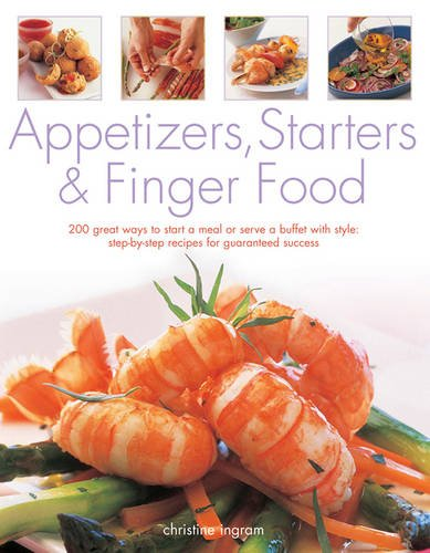 9781843092346: Appetizers, Starters & Finger Food: 200 Great Ways To Start A Meal Or Serve A Buffet With Style: Step-By-Step Recipes For Guaranteed Recipes
