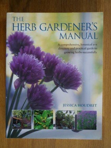 Herb Gardener's Manual, The: A Comphrehensive, Botanical: Houdret, Jessica