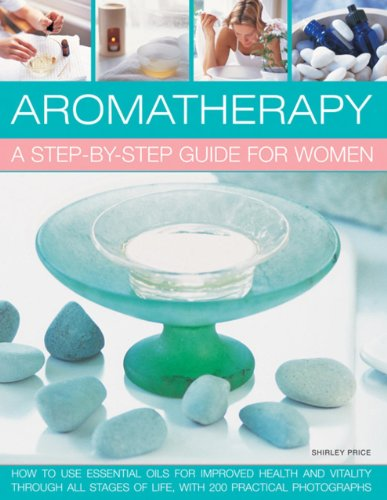 Aromatherapy: A Step-By-Step Guide for Women: How to Use Essential Oils for Improved Health and ...