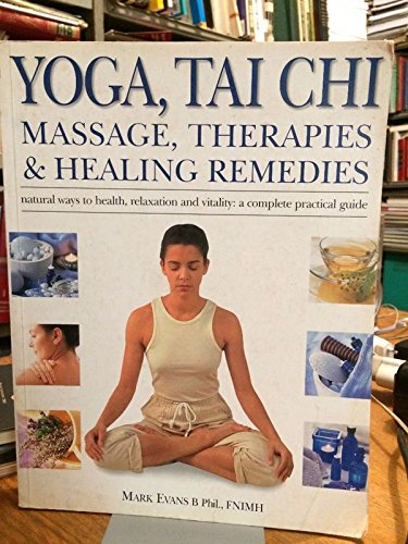 Yoga, Tai Chi, Massage, Therapies & Healing Remedies: Natural Ways to Health, Relaxation and Vitality: A Complete Practical Guide (9781843097341) by Mark Evans