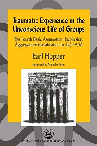 9781843100874: Traumatic Experience in the Unconscious Life of Groups: The Fourth Basic Assumption: Incohesion: Aggregation/Massification or (ba) I:A/M (International Library of Group Analysis)