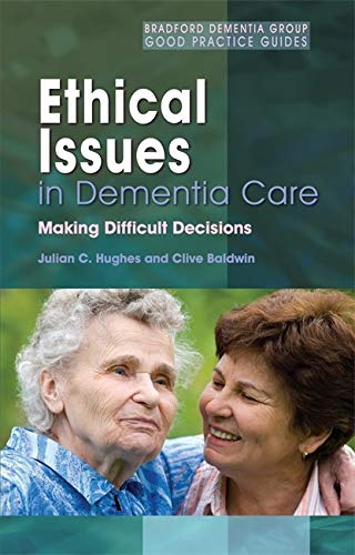 Ethical Issues in Dementia Care: Making Difficult: Hughes, Julian C.;