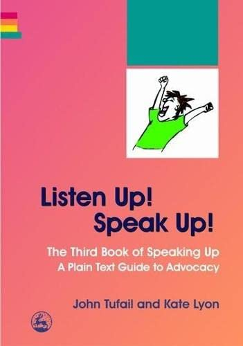 Listen Up! Speak Up!: The Third Book Of Speaking Up: A Plain Text Guide To Advocacy: Tufail, John; ...
