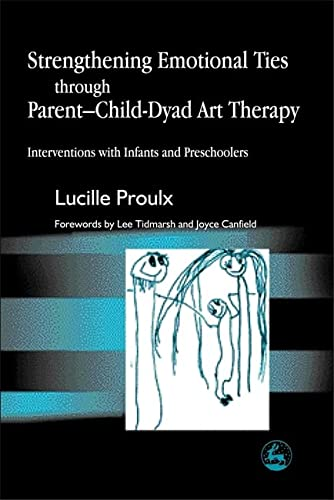 9781843107132: Strengthening Emotional Ties through Parent-Child-Dyad Art Therapy: Interventions with Infants and Preschoolers