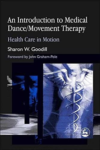 An Introduction to Medical Dance/Movement Therapy: Health Care in Motion: Sharon W. Goodill