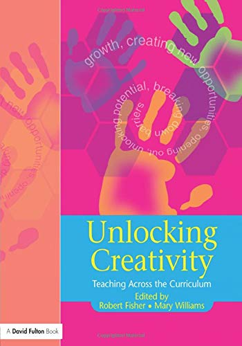 Unlocking Creativity: A Teacher's Guide to Creativity Across the Curriculum (Unlocking Series) (1843120925) by Robert Fisher; Mary Williams