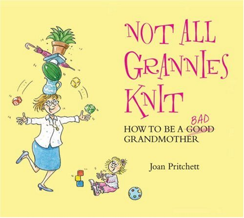 9781843172703: Not All Grannies Knit: How to Be a Bad Grandmother