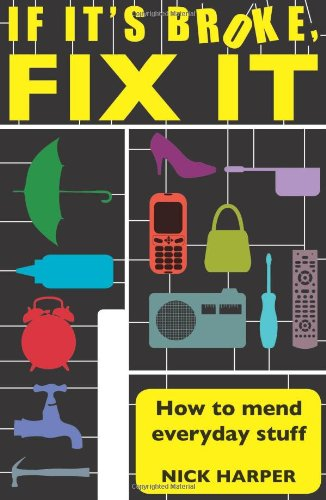 If it's Broke, Fix it: How to Mend Everyday Stuff: How to Mend Everyday Stuff That People Tell...