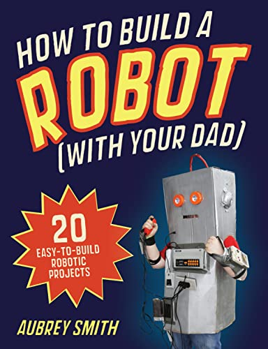 How To Build a Robot (with your dad): 20 easy-to-build robotic projects: Smith, Aubrey