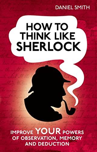 How to Think Like Sherlock: Improve Your: Smith, Daniel