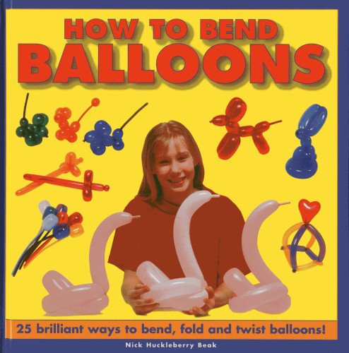 How to Bend Balloons: 25 Brilliant Ways to Bend, Fold and Twist Balloons!: Beak, Nick Huckleberry