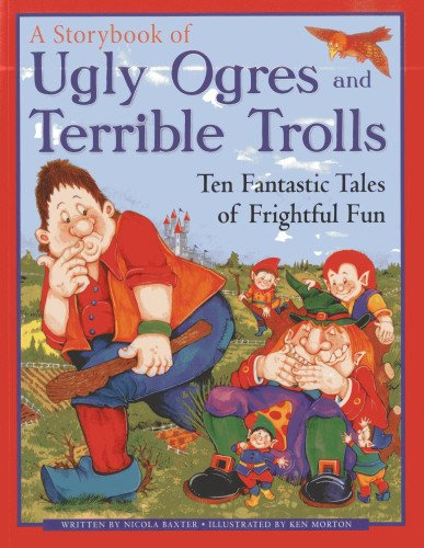 A Storybook of Ugly Ogres and Terrible Trolls: Ten Fantastic Tales of Frightful Fun (1843229382) by Baxter, Nicola; Morton, Ken