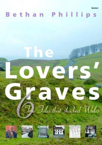 The Lovers' Graves: Six True Stories That Shocked Wales: Bethan Phillips